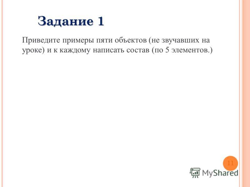 Приведите примеры пяти объектов (не звучавших на уроке) и к каждому написать состав (по 5 элементов.) Задание 1 11