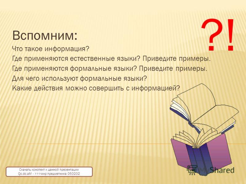 Вспомним: Что такое информация? Где применяются естественные языки? Приведите примеры. Где применяются формальные языки? Приведите примеры. Для чего используют формальные языки? Какие действия можно совершить с информацией? ?! Скачать конспект к данн