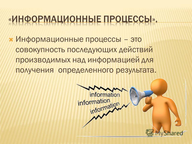 Информационные процессы – это совокупность последующих действий производимых над информацией для получения определенного результата.