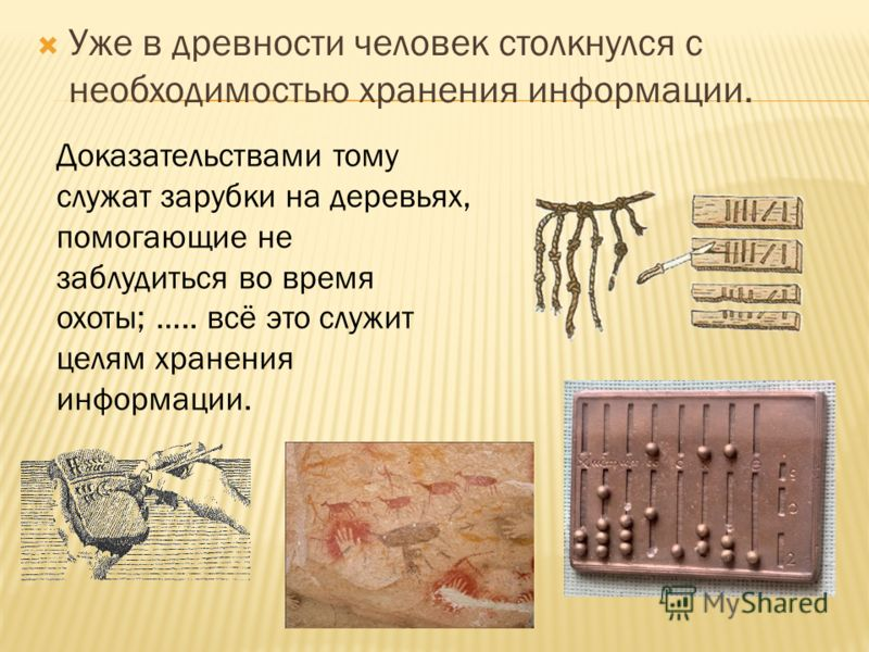 Уже в древности человек столкнулся с необходимостью хранения информации. Доказательствами тому служат зарубки на деревьях, помогающие не заблудиться во время охоты; ….. всё это служит целям хранения информации.