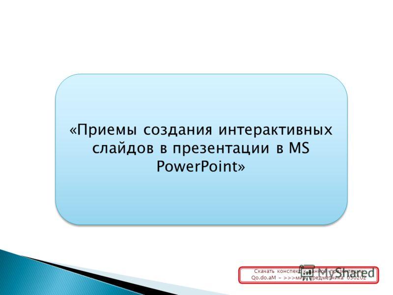 «Приемы создания интерактивных слайдов в презентации в MS PowerPoint» Скачать конспект к данной презентации Qo.do.aM - >>>мир предметника 050202