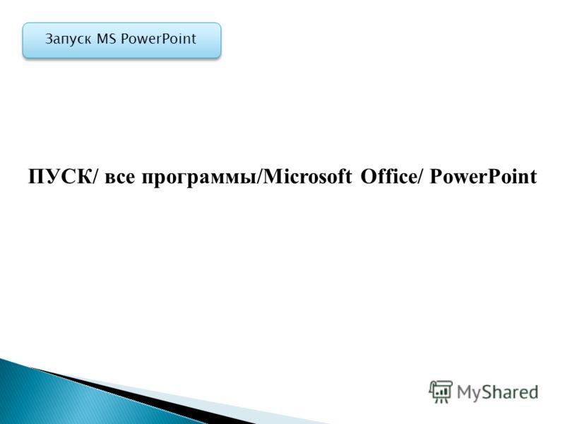 Запуск MS PowerPoint ПУСК/ все программы/Mіcrosoft Office/ PowerPoint