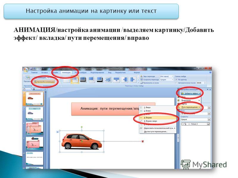 АНИМАЦИЯ/настройка анимации /выделяем картинку/Добавить эффект/ вкладка/ пути перемещения/ вправо Настройка анимации на картинку или текст