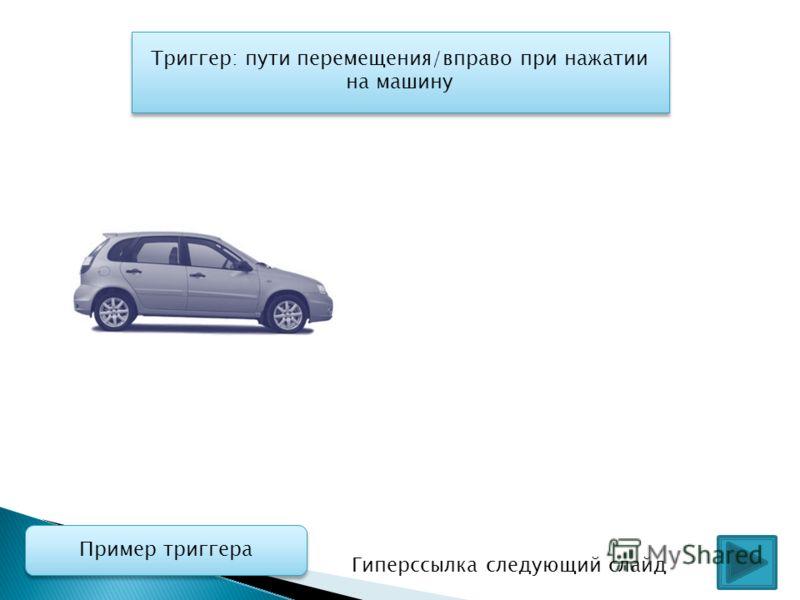 Триггер: пути перемещения/вправо при нажатии на машину Гиперссылка следующий слайд Пример триггера