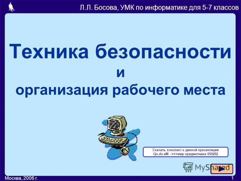 Москва, 2006 г.1 Техника безопасности и организация рабочего места Л.Л. Босова, УМК по информатике для 5-7 классов Скачать конспект к данной презентации Qo.do.aM - >>>мир предметника 050202