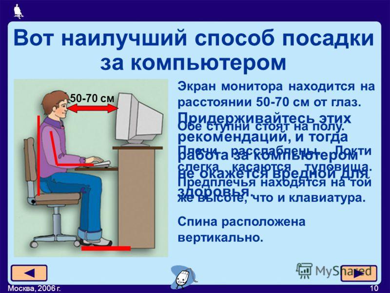 Москва, 2006 г.10 Вот наилучший способ посадки за компьютером 50-70 см Экран монитора находится на расстоянии 50-70 см от глаз. Обе ступни стоят на полу. Спина расположена вертикально. Плечи расслаблены. Локти слегка касаются туловища. Предплечья нах
