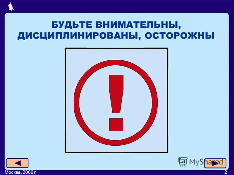 Москва, 2006 г.2 БУДЬТЕ ВНИМАТЕЛЬНЫ, ДИСЦИПЛИНИРОВАНЫ, ОСТОРОЖНЫ