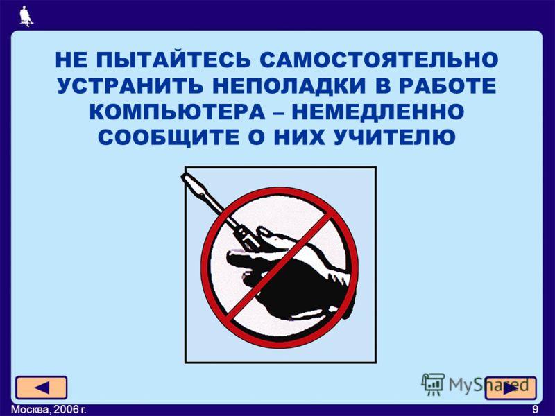 Москва, 2006 г.9 НЕ ПЫТАЙТЕСЬ САМОСТОЯТЕЛЬНО УСТРАНИТЬ НЕПОЛАДКИ В РАБОТЕ КОМПЬЮТЕРА – НЕМЕДЛЕННО СООБЩИТЕ О НИХ УЧИТЕЛЮ