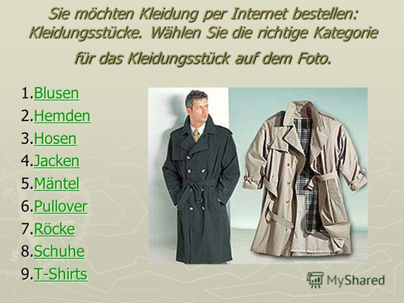 Sie möchten Kleidung per Internet bestellen: Kleidungsstücke. Wählen Sie die richtige Kategorie für das Kleidungsstück auf dem Foto. 1.Blusen Blusen 2.Hemden Hemden 3.Hosen Hosen 4.Jacken Jacken 5.Mäntel Mäntel 6.Pullover Pullover 7.Röcke Röcke 8.Sch