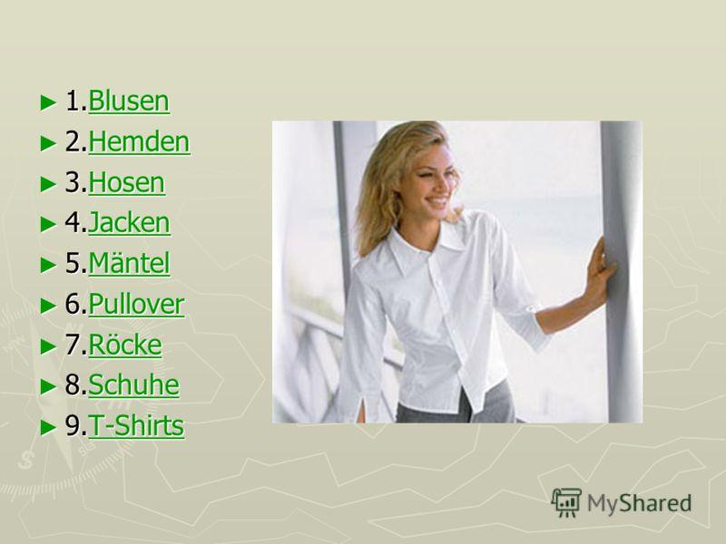1.Blusen 1.BlusenBlusen 2.Hemden 2.HemdenHemden 3.Hosen 3.HosenHosen 4.Jacken 4.JackenJacken 5.Mäntel 5.MäntelMäntel 6.Pullover 6.PulloverPullover 7.Röcke 7.RöckeRöcke 8.Schuhe 8.SchuheSchuhe 9.T-Shirts 9.T-Shirts T-Shirts
