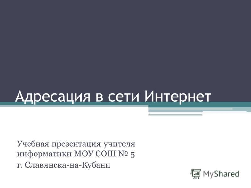 Адресация в сети Интернет Учебная презентация учителя информатики МОУ СОШ 5 г. Славянска-на-Кубани