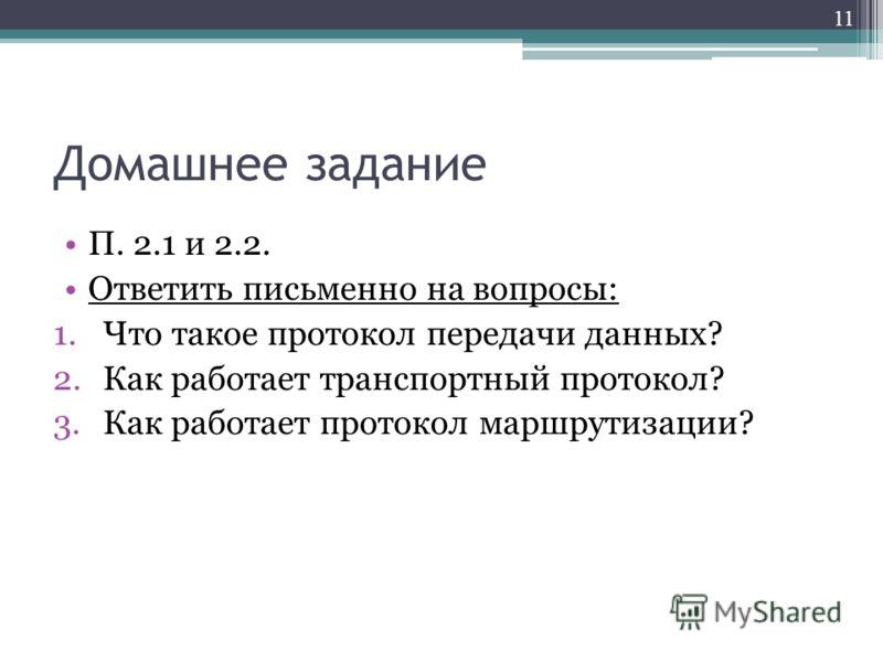 Домашнее задание П. 2.1 и 2.2. Ответить письменно на вопросы: 1.Что такое протокол передачи данных? 2.Как работает транспортный протокол? 3.Как работает протокол маршрутизации? 11