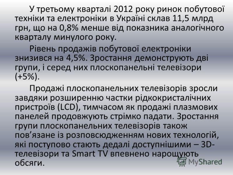 У третьому кварталі 2012 року ринок побутової техніки та електроніки в Україні склав 11,5 млрд грн, що на 0,8% менше від показника аналогічного кварталу минулого року. Рівень продажів побутової електроніки знизився на 4,5%. Зростання демонструють дві