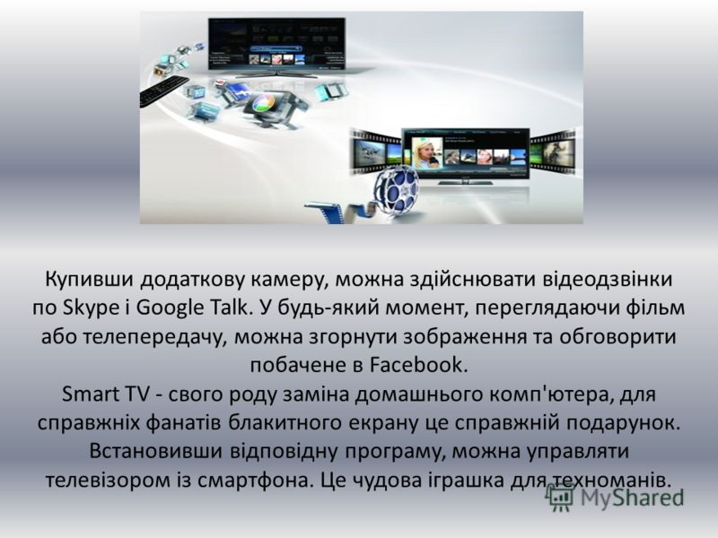 Купивши додаткову камеру, можна здійснювати відеодзвінки по Skype і Google Talk. У будь-який момент, переглядаючи фільм або телепередачу, можна згорнути зображення та обговорити побачене в Facebook. Smart TV - свого роду заміна домашнього комп'ютера,