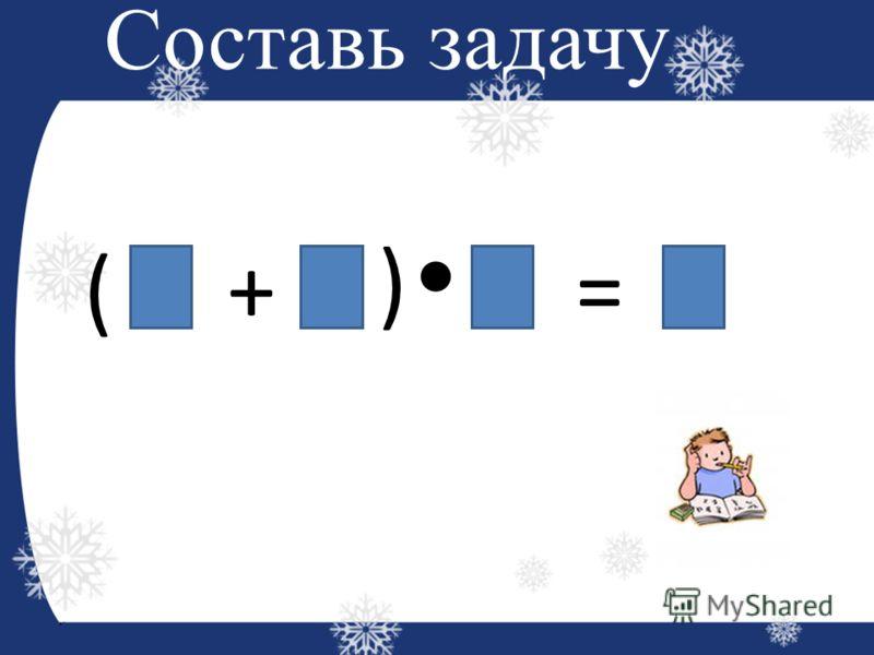Составь задачу ( ) + =