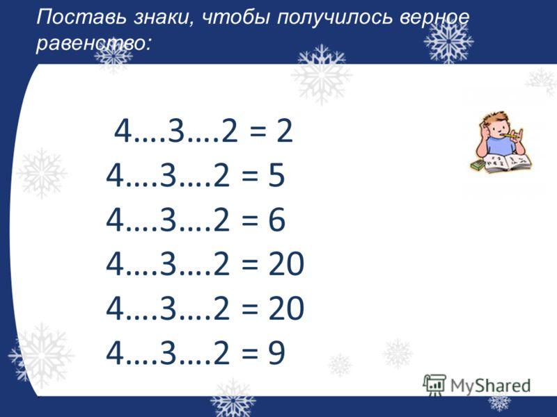 Поставь знаки, чтобы получилось верное равенство: 4….3….2 = 2 4….3….2 = 5 4….3….2 = 6 4….3….2 = 20 4….3….2 = 9