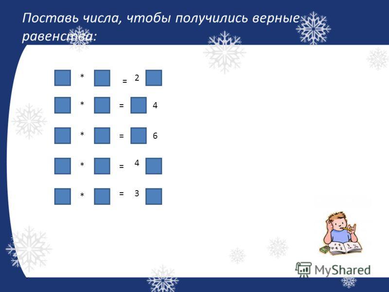 Поставь числа, чтобы получились верные равенства: * = 2 * * =4 =6 *= 4 * =3