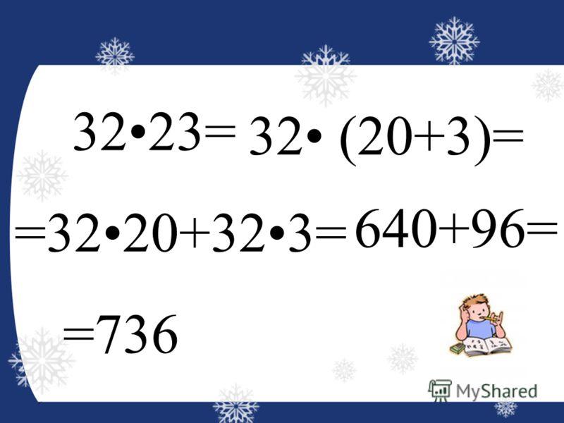 3223= 32 (20+3)= =3220+323= 640+96= =736