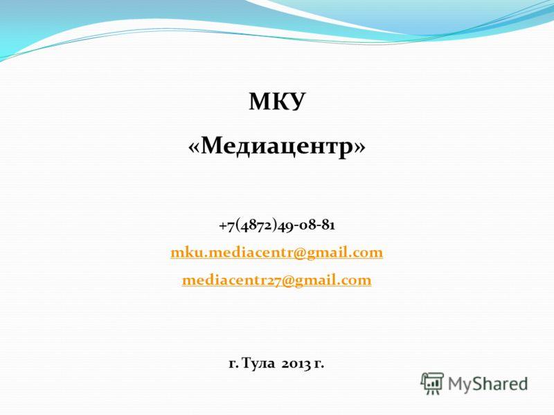 МКУ «Медиацентр» +7(4872)49-08-81 mku.mediacentr@gmail.com mediacentr27@gmail.com г. Тула 2013 г.