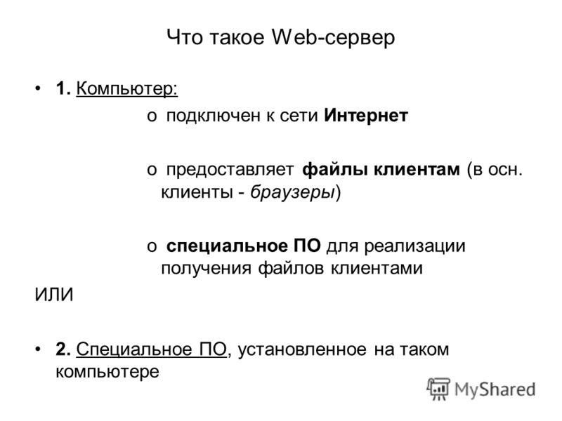 1. Компьютер: o подключен к сети Интернет o предоставляет файлы клиентам (в осн. клиенты - браузеры) o специальное ПО для реализации получения файлов клиентами ИЛИ 2. Специальное ПО, установленное на таком компьютере