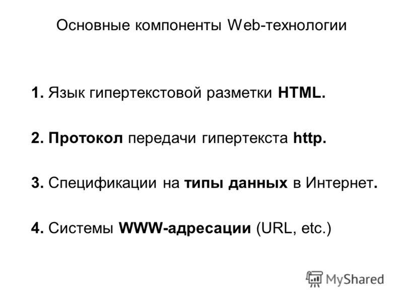 Основные компоненты Web-технологии 1. Язык гипертекстовой разметки HTML. 2. Протокол передачи гипертекста http. 3. Спецификации на типы данных в Интернет. 4. Системы WWW-адресации (URL, etc.)