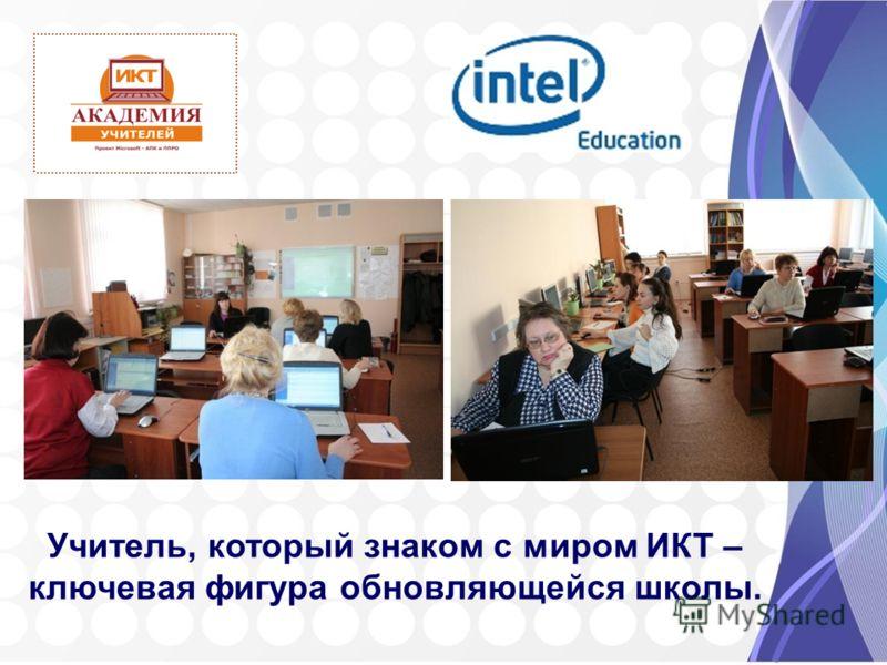 Учитель, который знаком с миром ИКТ – ключевая фигура обновляющейся школы.