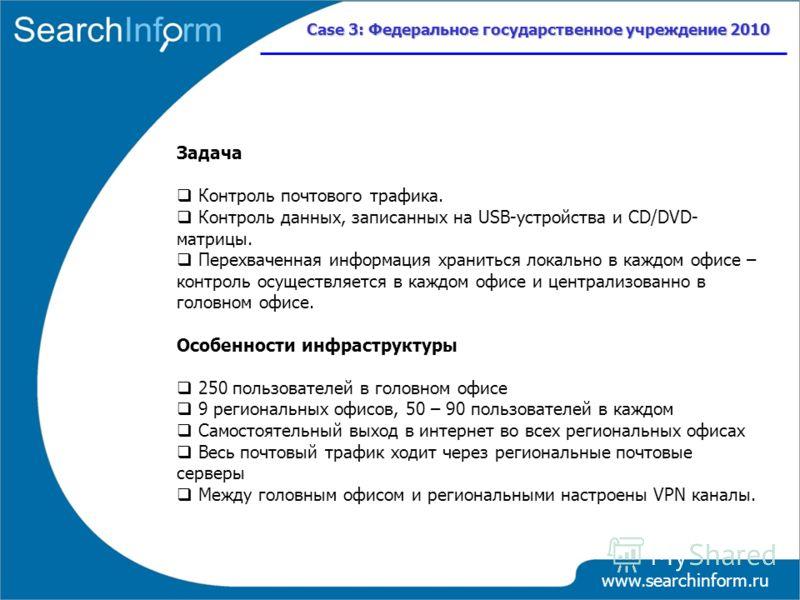 www.searchinform.ru Case 3: Федеральное государственное учреждение 2010 Задача Контроль почтового трафика. Контроль данных, записанных на USB-устройства и CD/DVD- матрицы. Перехваченная информация храниться локально в каждом офисе – контроль осуществ
