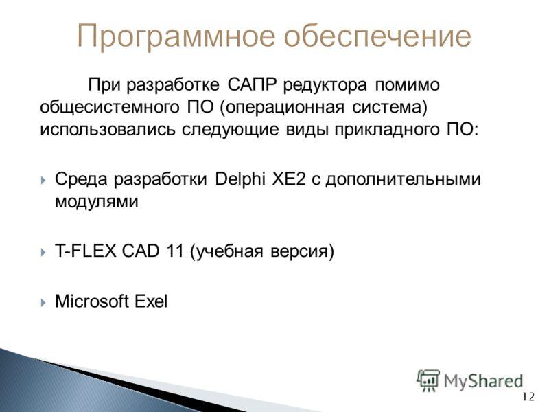 При разработке САПР редуктора помимо общесистемного ПО (операционная система) использовались следующие виды прикладного ПО: Среда разработки Delphi XE2 с дополнительными модулями T-FLEX CAD 11 (учебная версия) Microsoft Exel 12