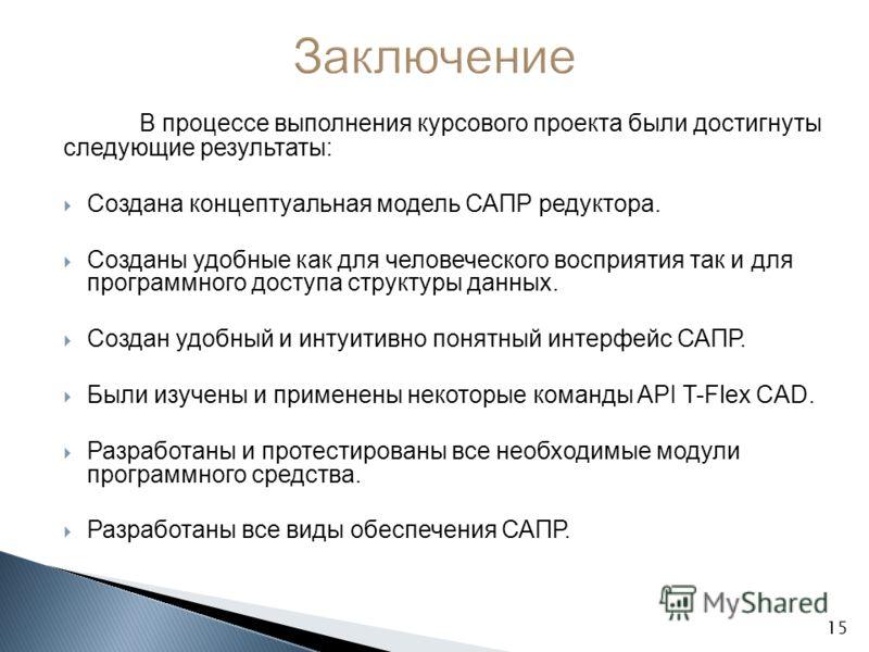В процессе выполнения курсового проекта были достигнуты следующие результаты: Создана концептуальная модель САПР редуктора. Созданы удобные как для человеческого восприятия так и для программного доступа структуры данных. Создан удобный и интуитивно