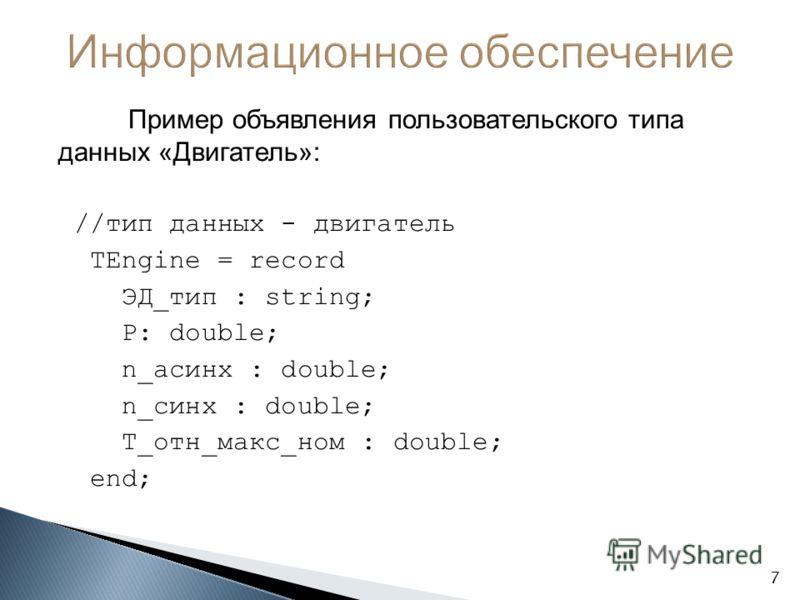 Пример объявления пользовательского типа данных «Двигатель»: //тип данных - двигатель TEngine = record ЭД_тип : string; P: double; n_асинх : double; n_синх : double; T_отн_макс_ном : double; end; 7