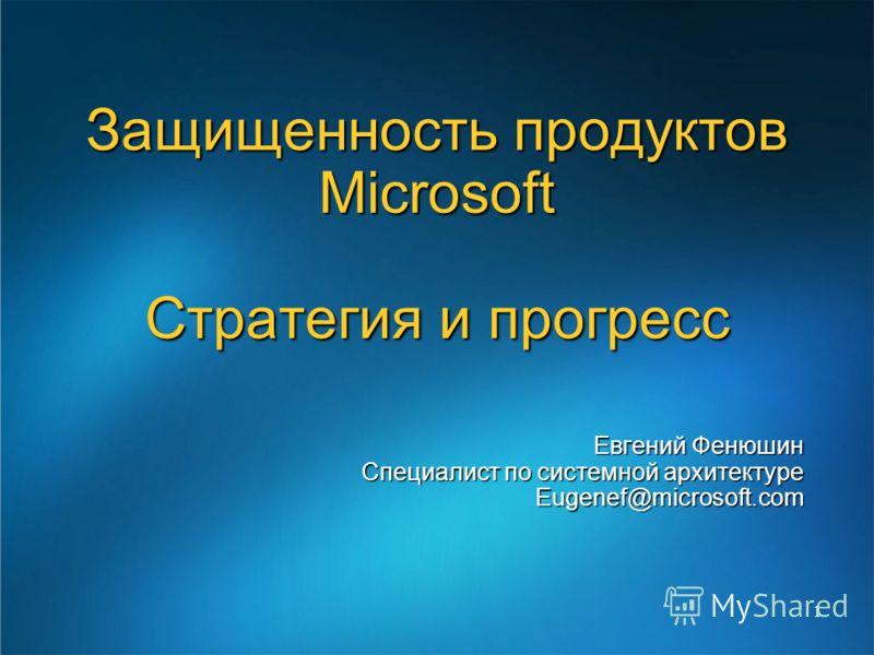 1 Евгений Фенюшин Специалист по системной архитектуре Eugenef@microsoft.com Защищенность продуктов Microsoft Стратегия и прогресс