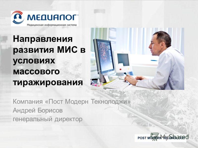 Направления развития МИС в условиях массового тиражирования Компания «Пост Модерн Текнолоджи» Андрей Борисов генеральный директор