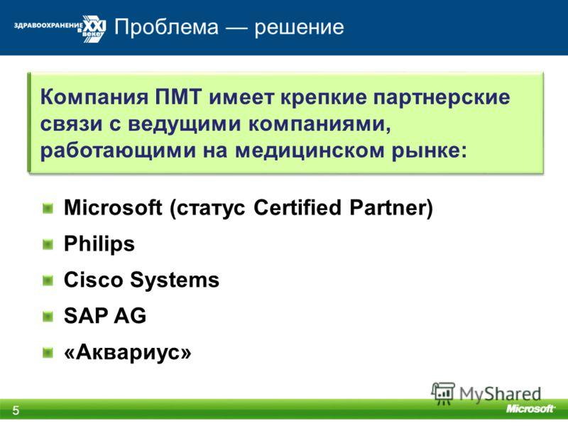 Проблема решение 5 Microsoft (статус Certified Partner) Philips Cisco Systems SAP AG «Аквариус» Компания ПМТ имеет крепкие партнерские связи с ведущими компаниями, работающими на медицинском рынке: