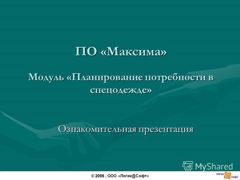 ПО «Максима» Модуль «Планирование потребности в спецодежде» Ознакомительная презентация © 2006 © 2006, ООО «Логик@Софт»