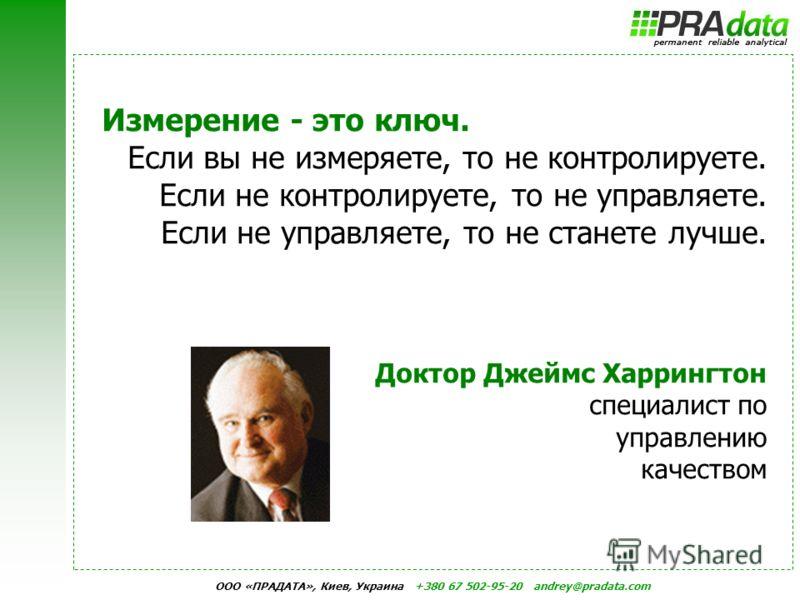 ООО «ПРАДАТА», Киев, Украина +380 67 502-95-20 andrey@pradata.com Измерение - это ключ. Если вы не измеряете, то не контролируете. Если не контролируете, то не управляете. Если не управляете, то не станете лучше. Доктор Джеймс Харрингтон специалист п