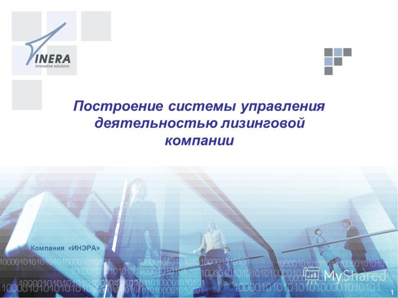 1 Компания «ИНЭРА» Построение системы управления деятельностью лизинговой компании