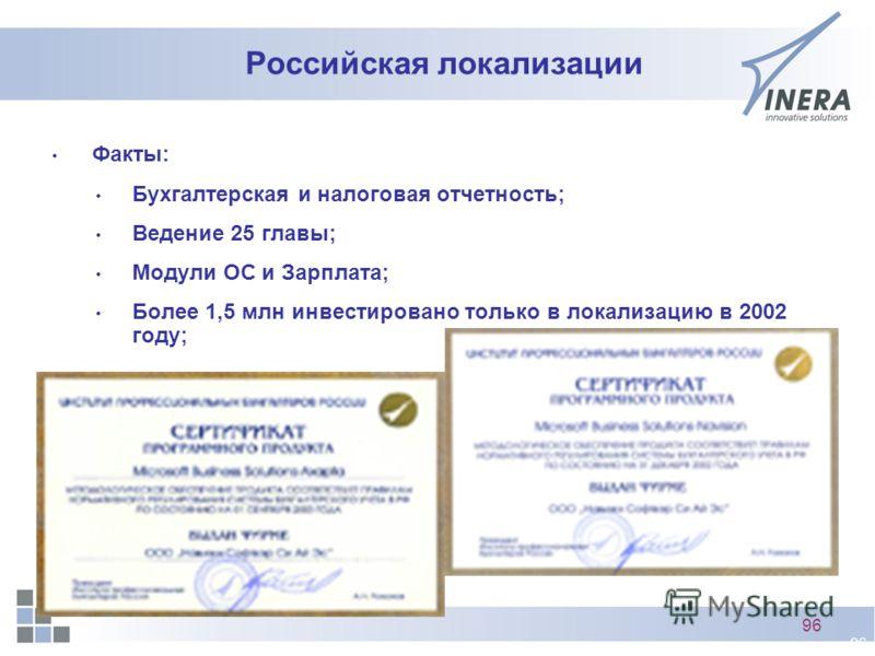 96 Российская локализации Факты: Бухгалтерская и налоговая отчетность; Ведение 25 главы; Модули ОС и Зарплата; Более 1,5 млн инвестировано только в локализацию в 2002 году;