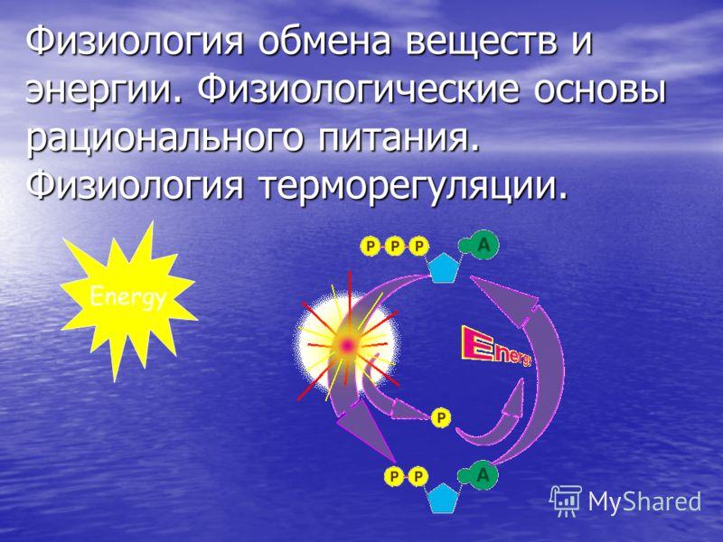 Физиология обмена веществ и энергии. Физиологические основы рационального питания. Физиология терморегуляции. Energy