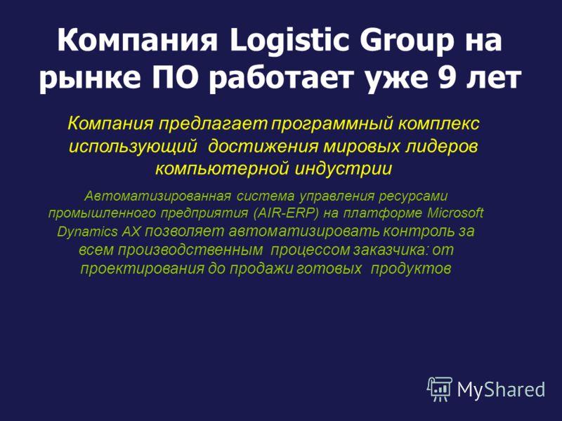 Компания Logistic Group на рынке ПО работает уже 9 лет Компания предлагает программный комплекс использующий достижения мировых лидеров компьютерной индустрии Автоматизированная система управления ресурсами промышленного предприятия (AIR-ERP) на плат