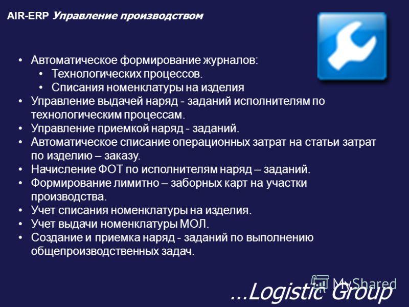 AIR-ERP Управление производством …Logistic Group Автоматическое формирование журналов: Технологических процессов. Списания номенклатуры на изделия Управление выдачей наряд - заданий исполнителям по технологическим процессам. Управление приемкой наряд