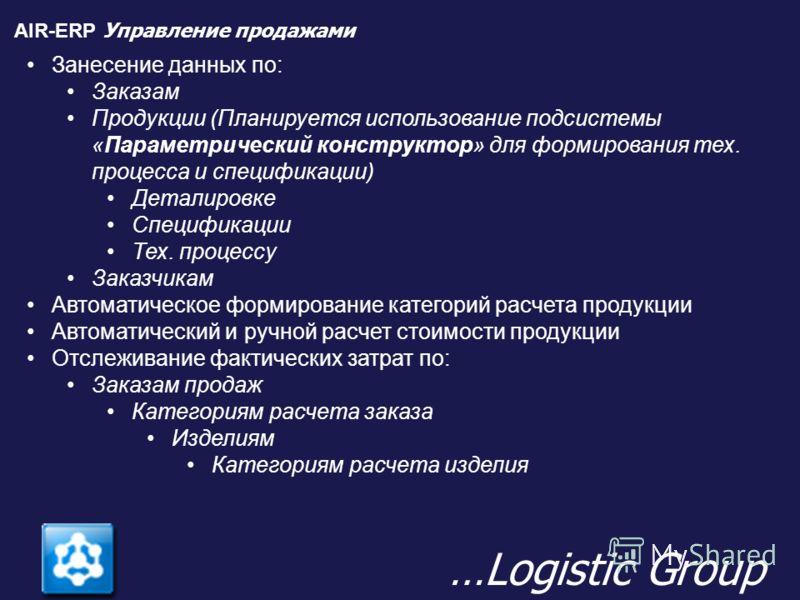 AIR-ERP Управление продажами …Logistic Group Занесение данных по: Заказам Продукции (Планируется использование подсистемы «Параметрический конструктор» для формирования тех. процесса и спецификации) Деталировке Спецификации Тех. процессу Заказчикам А