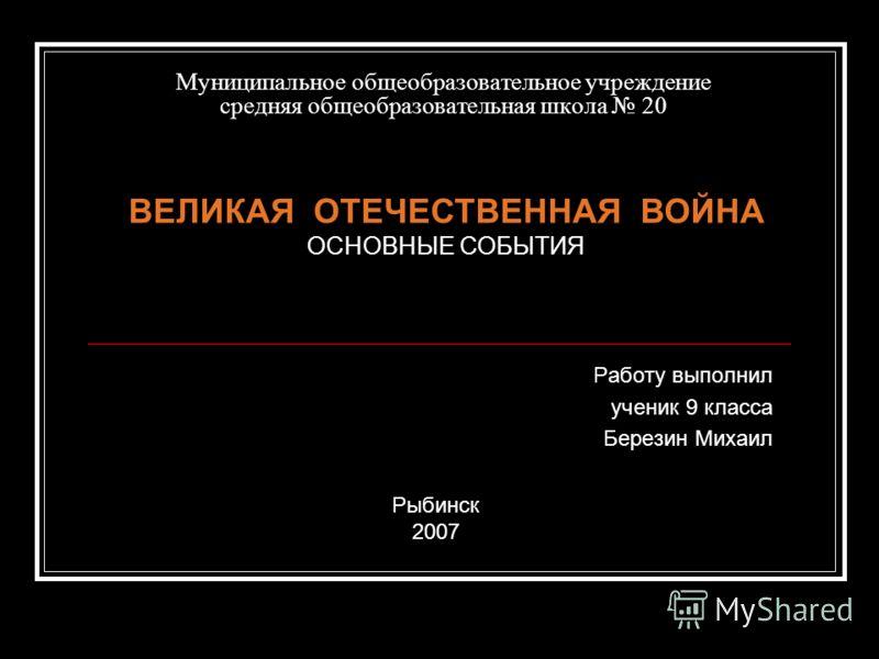 Муниципальное общеобразовательное учреждение средняя общеобразовательная школа 20 Работу выполнил ученик 9 класса Березин Михаил ВЕЛИКАЯ ОТЕЧЕСТВЕННАЯ ВОЙНА ОСНОВНЫЕ СОБЫТИЯ Рыбинск 2007