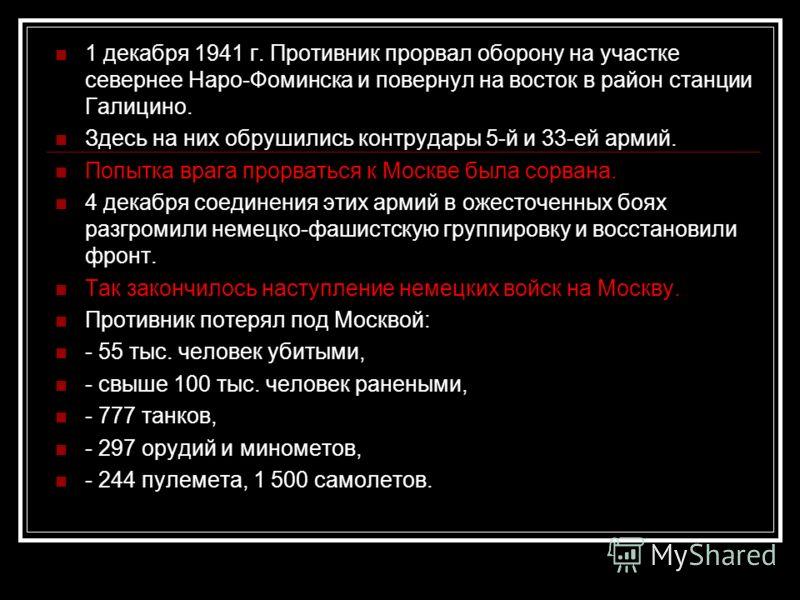 1 декабря 1941 г. Противник прорвал оборону на участке севернее Наро-Фоминска и повернул на восток в район станции Галицино. Здесь на них обрушились контрудары 5-й и 33-ей армий. Попытка врага прорваться к Москве была сорвана. 4 декабря соединения эт