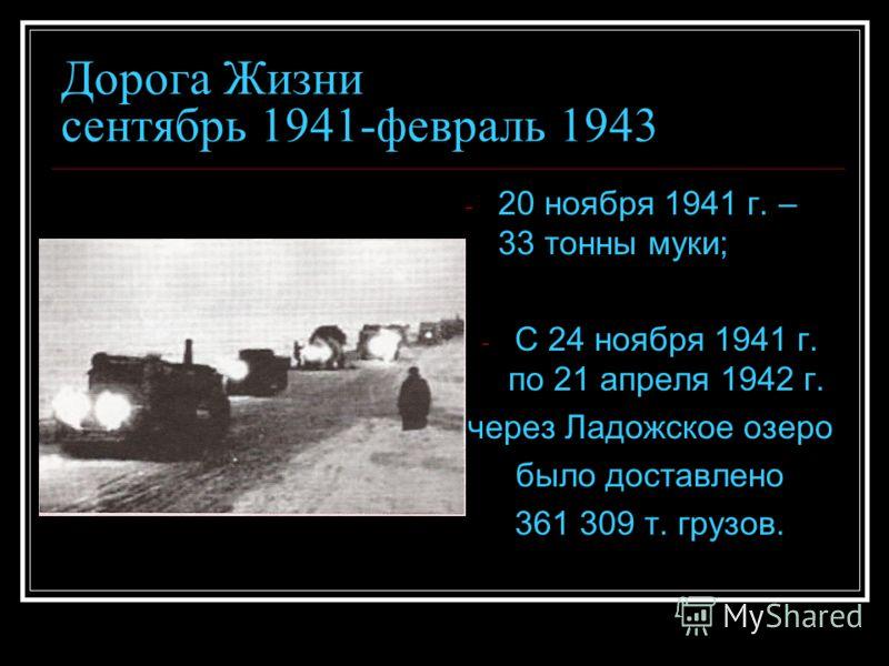 Дорога Жизни сентябрь 1941-февраль 1943 - 20 ноября 1941 г. – 33 тонны муки; - С 24 ноября 1941 г. по 21 апреля 1942 г. через Ладожское озеро было доставлено 361 309 т. грузов.