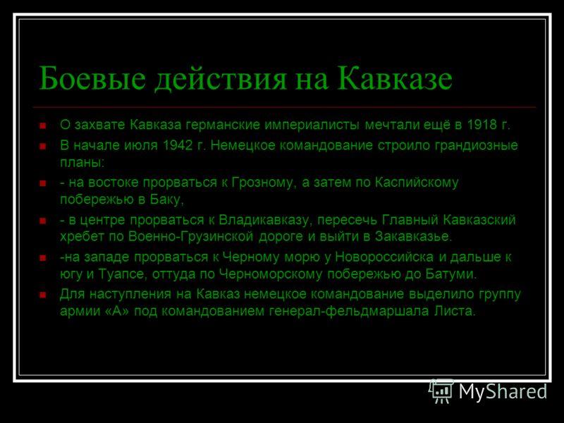 Боевые действия на Кавказе О захвате Кавказа германские империалисты мечтали ещё в 1918 г. В начале июля 1942 г. Немецкое командование строило грандиозные планы: - на востоке прорваться к Грозному, а затем по Каспийскому побережью в Баку, - в центре