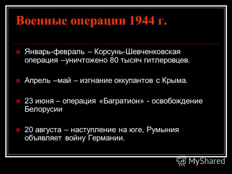 Военные операции 1944 г. Январь-февраль – Корсунь-Шевченковская операция –уничтожено 80 тысяч гитлеровцев. Апрель –май – изгнание оккупантов с Крыма. 23 июня – операция «Багратион» - освобождение Белорусии 20 августа – наступление на юге, Румыния объ