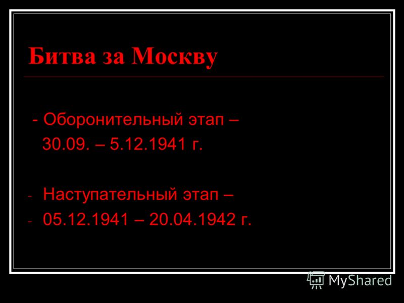 Битва за Москву - Оборонительный этап – 30.09. – 5.12.1941 г. - Наступательный этап – - 05.12.1941 – 20.04.1942 г.