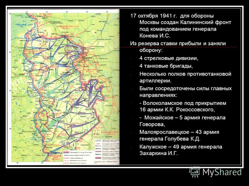 17 октября 1941 г. для обороны Москвы создан Калининский фронт под командованием генерала Конева И.С. Из резерва ставки прибыли и заняли оборону: - 4 стрелковые дивизии, - 4 танковые бригады, - Несколько полков противотанковой артиллерии. - Были соср