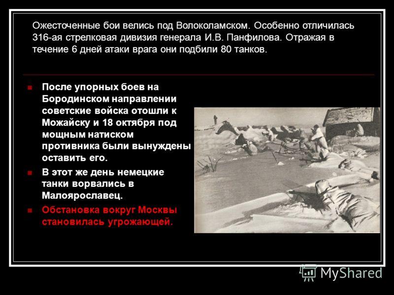 После упорных боев на Бородинском направлении советские войска отошли к Можайску и 18 октября под мощным натиском противника были вынуждены оставить его. В этот же день немецкие танки ворвались в Малоярославец. Обстановка вокруг Москвы становилась уг