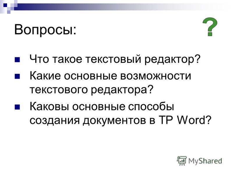 Вопросы: Что такое текстовый редактор? Какие основные возможности текстового редактора? Каковы основные способы создания документов в ТР Word?